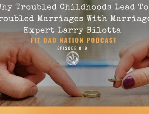 Why Troubled Childhoods Lead To Troubled Marriages With Marriage Expert Larry Bilotta