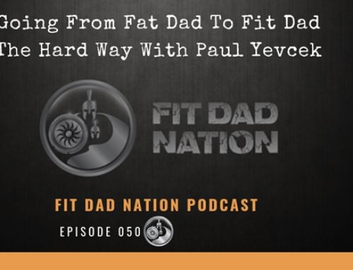 Going From Fat Dad To Fit Dad The Hard Way With Paul Yevcek